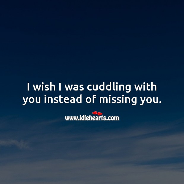 I wish I was cuddling with you instead of missing you. Missing You Quotes Image