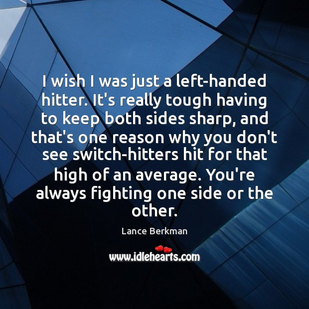Image, I wish I was just a left-handed hitter. It's really tough having