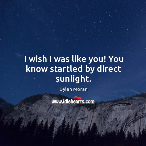 I wish I was like you! You know startled by direct sunlight. Image