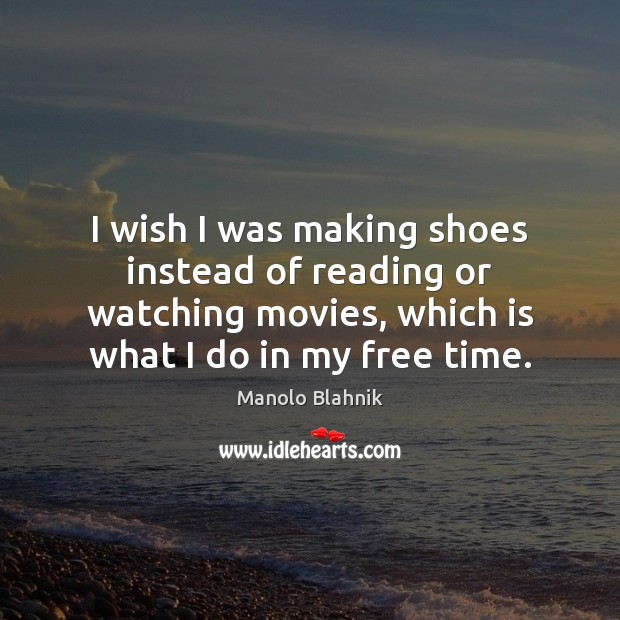 I wish I was making shoes instead of reading or watching movies, Manolo Blahnik Picture Quote