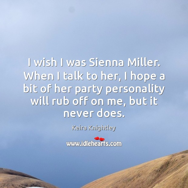 I wish I was Sienna Miller. When I talk to her, I Keira Knightley Picture Quote