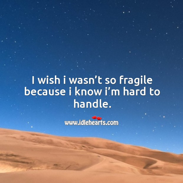 I wish I wasn't so fragile because I know I'm hard to handle. Image