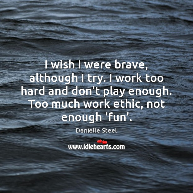 I wish I were brave, although I try. I work too hard Danielle Steel Picture Quote