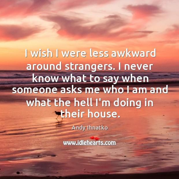 Image, I wish I were less awkward around strangers. I never know what