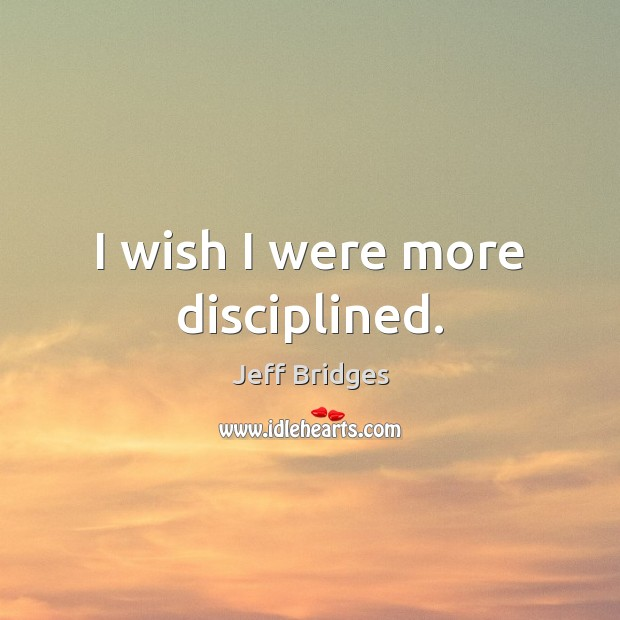 I wish I were more disciplined. Jeff Bridges Picture Quote