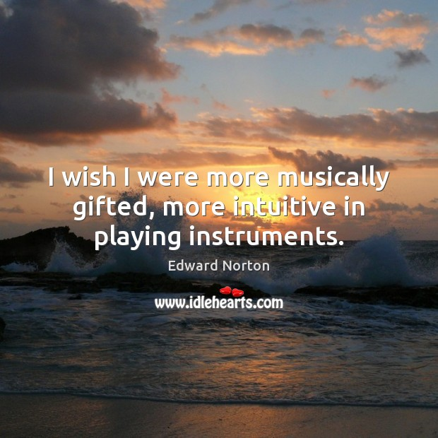 I wish I were more musically gifted, more intuitive in playing instruments. Image