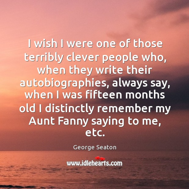 I wish I were one of those terribly clever people who, when they write their autobiographies George Seaton Picture Quote