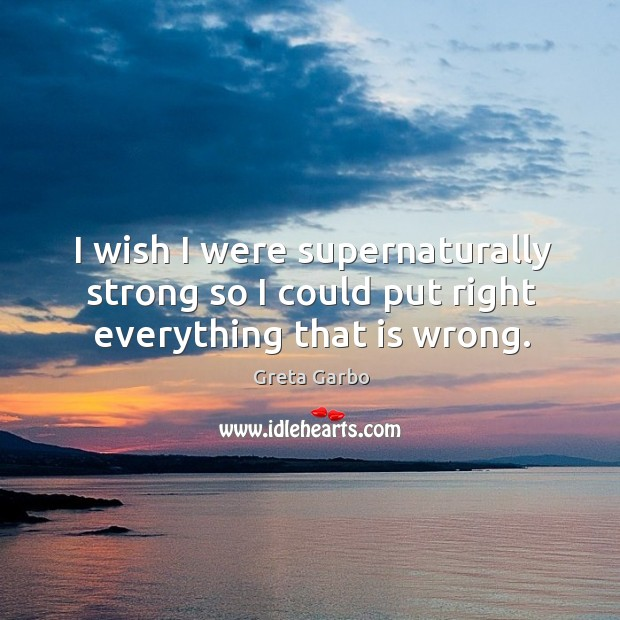 I wish I were supernaturally strong so I could put right everything that is wrong. Image