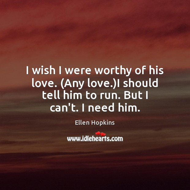 I wish I were worthy of his love. (Any love.)I should Ellen Hopkins Picture Quote