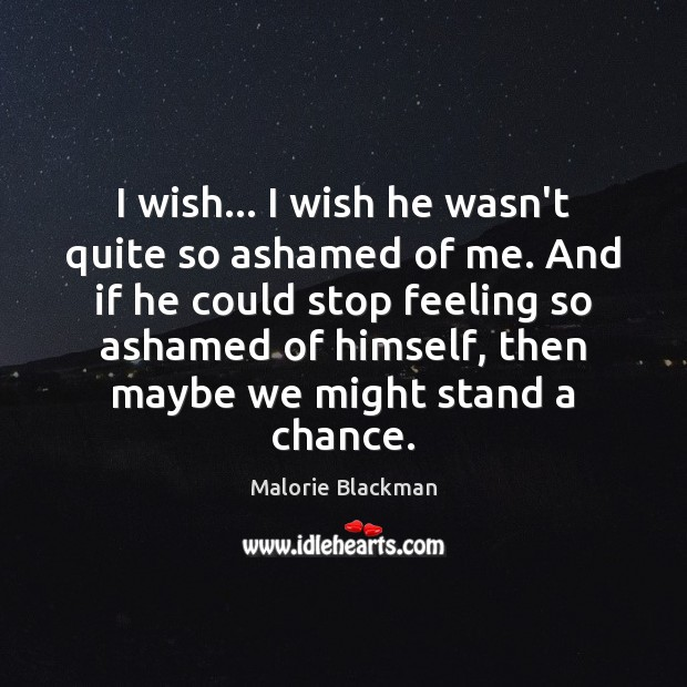 I wish… I wish he wasn't quite so ashamed of me. And Image