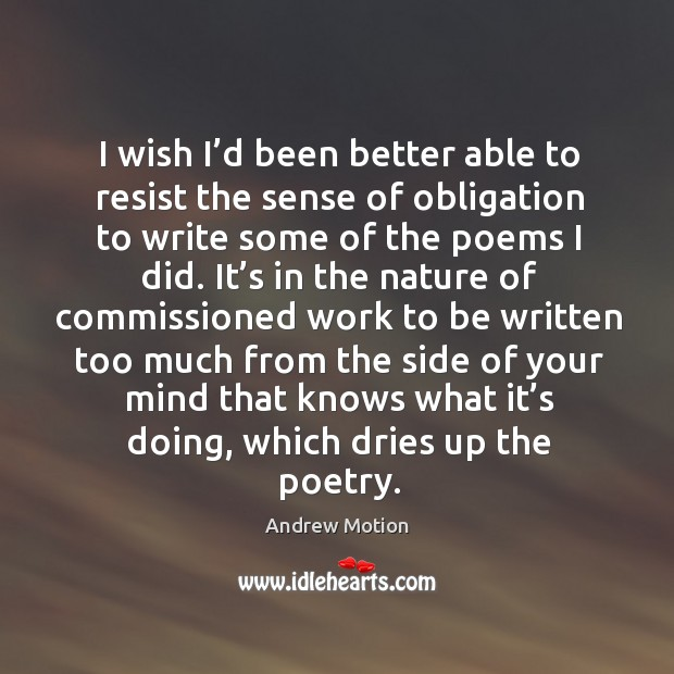 I wish I'd been better able to resist the sense of obligation to write some of the poems I did. Image