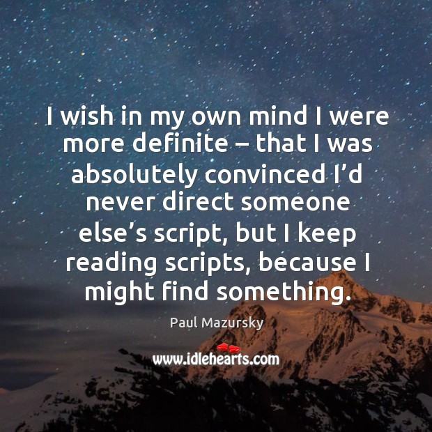 I wish in my own mind I were more definite – that I was absolutely convinced I'd never direct someone else's script Paul Mazursky Picture Quote