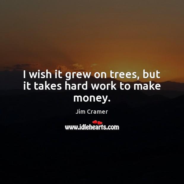 I wish it grew on trees, but it takes hard work to make money. Image