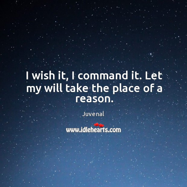 I wish it, I command it. Let my will take the place of a reason. Image