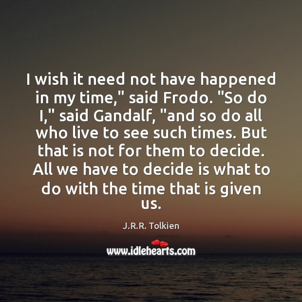 """I wish it need not have happened in my time,"""" said Frodo. """" Image"""