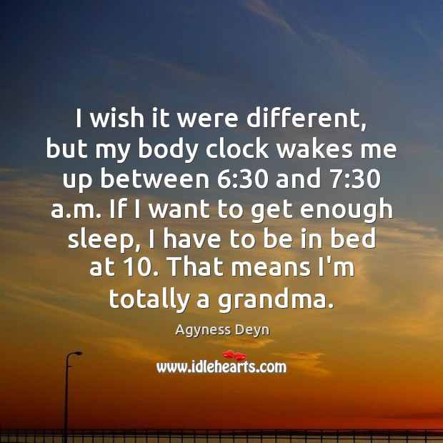 I wish it were different, but my body clock wakes me up Agyness Deyn Picture Quote