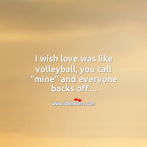 """I wish love was like volleyball, you call """"mine"""" and everyone backs off… Image"""