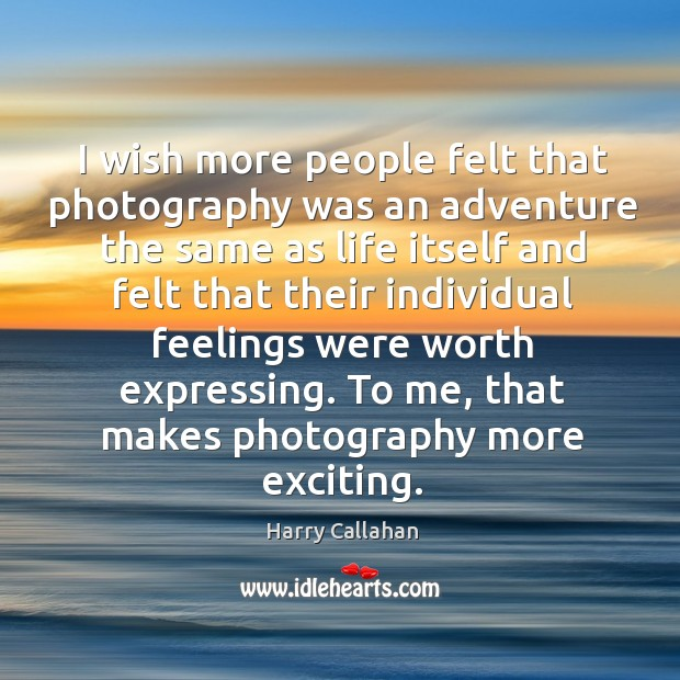 I wish more people felt that photography was an adventure the same as life itself and felt Image