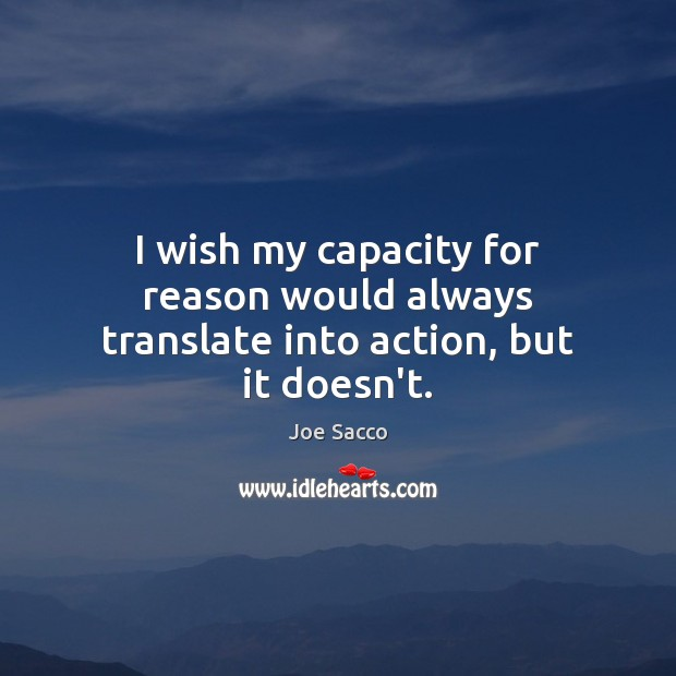 I wish my capacity for reason would always translate into action, but it doesn't. Image