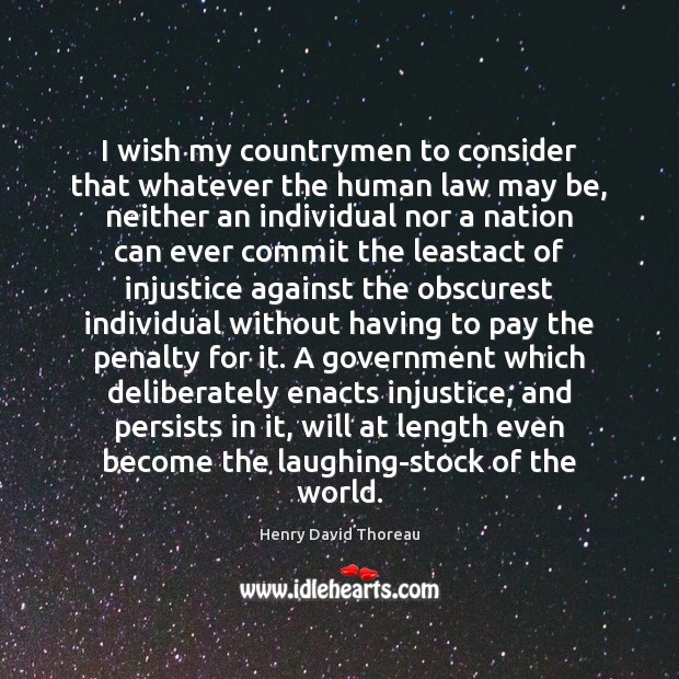 I wish my countrymen to consider that whatever the human law may Henry David Thoreau Picture Quote