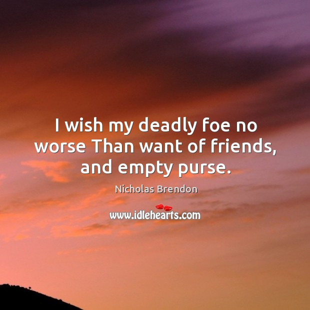 I wish my deadly foe no worse than want of friends, and empty purse. Image