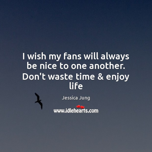 I wish my fans will always be nice to one another. Don't waste time & enjoy life Be Nice Quotes Image