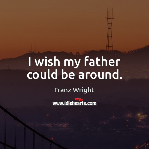 I wish my father could be around. Image