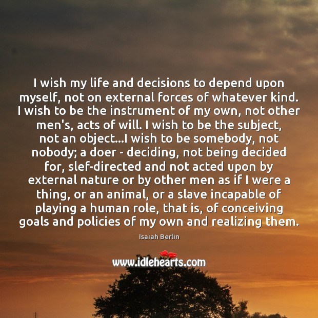 I wish my life and decisions to depend upon myself, not on Image