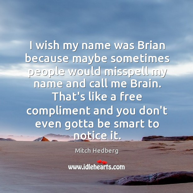 I wish my name was Brian because maybe sometimes people would misspell Image