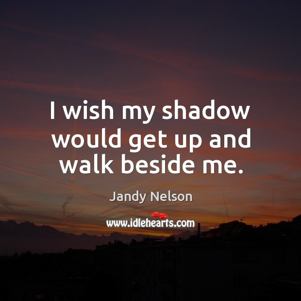 I wish my shadow would get up and walk beside me. Jandy Nelson Picture Quote