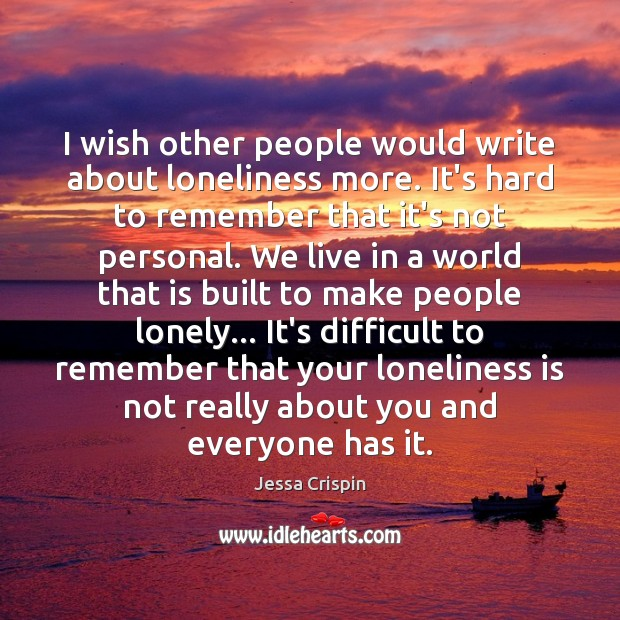 I wish other people would write about loneliness more. It's hard to Loneliness Quotes Image