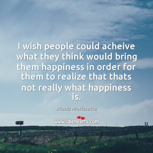 I wish people could acheive what they think would bring them happiness Image