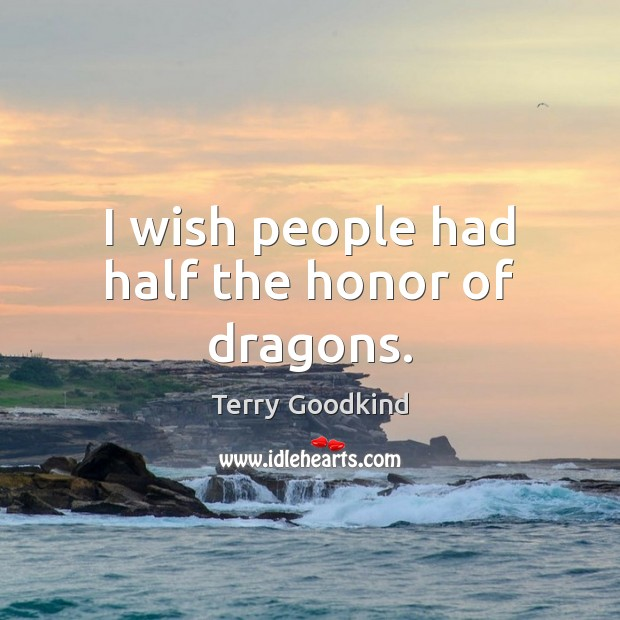 I wish people had half the honor of dragons. Terry Goodkind Picture Quote