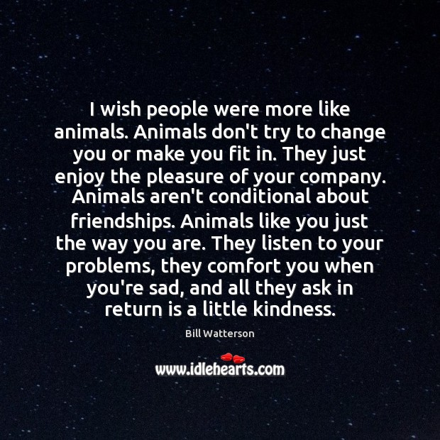 I wish people were more like animals. Animals don't try to change Image