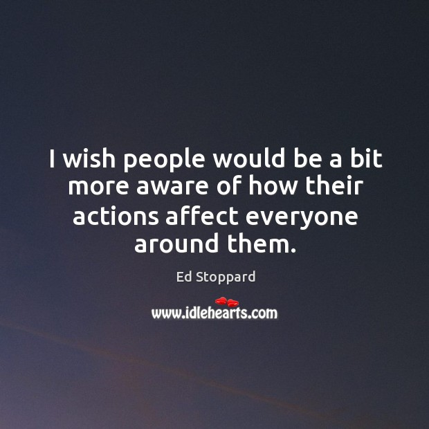 I wish people would be a bit more aware of how their actions affect everyone around them. Image
