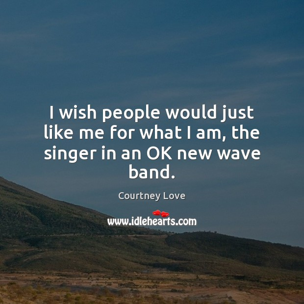 I wish people would just like me for what I am, the singer in an OK new wave band. Courtney Love Picture Quote