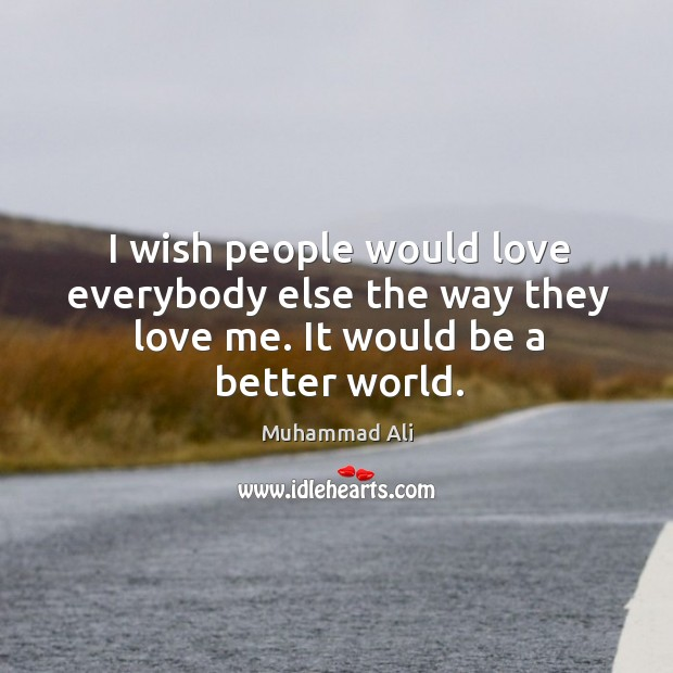 I wish people would love everybody else the way they love me. It would be a better world. Image
