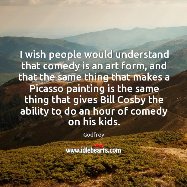 I wish people would understand that comedy is an art form, and Godfrey Picture Quote