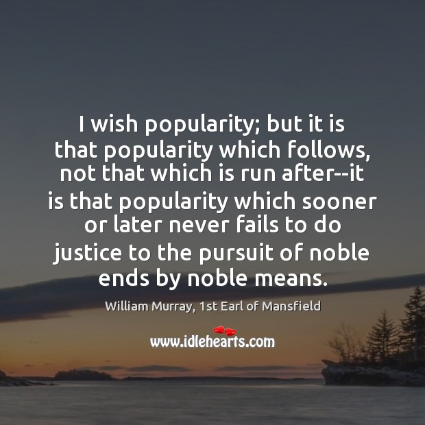 I wish popularity; but it is that popularity which follows, not that Image