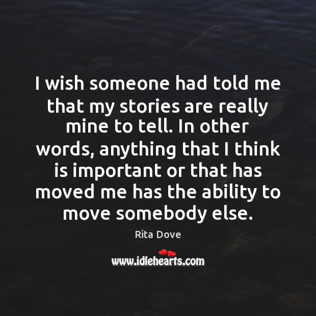 I wish someone had told me that my stories are really mine Rita Dove Picture Quote