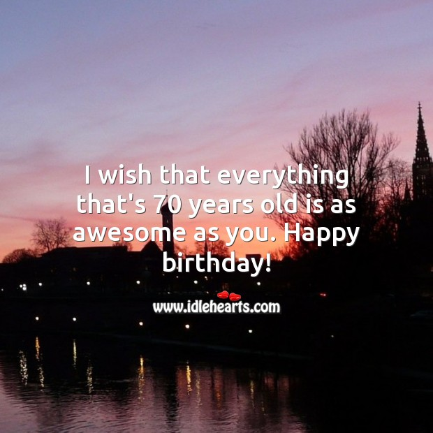I wish that everything that's 70 years old is as awesome as you. Happy birthday! 70th Birthday Messages Image