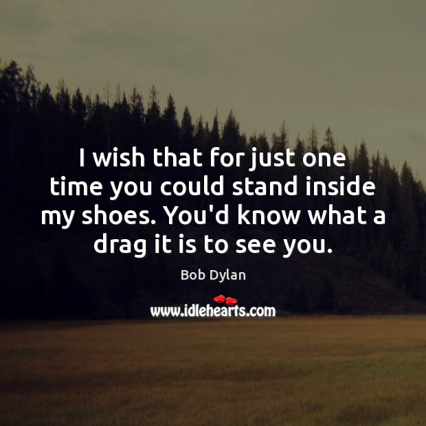 I wish that for just one time you could stand inside my Bob Dylan Picture Quote