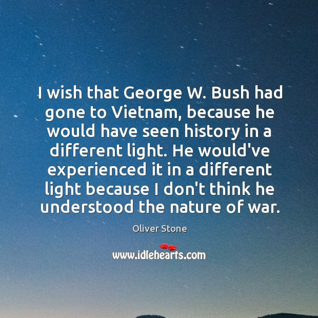 I wish that George W. Bush had gone to Vietnam, because he Oliver Stone Picture Quote