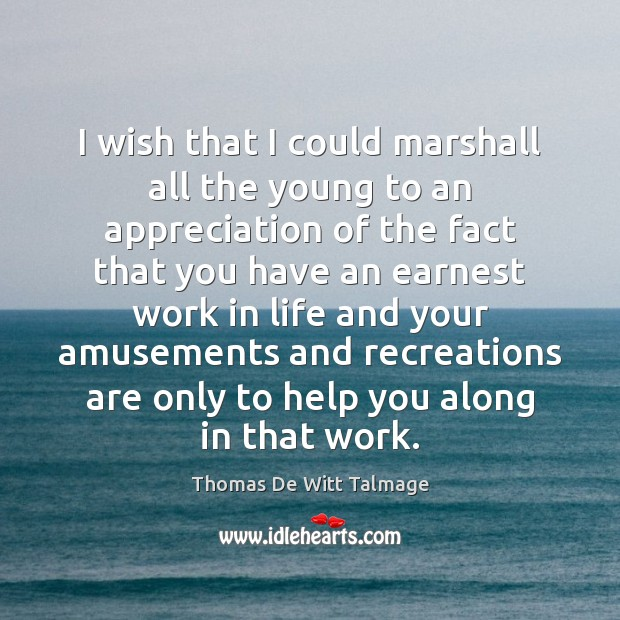 I wish that I could marshall all the young to an appreciation Thomas De Witt Talmage Picture Quote