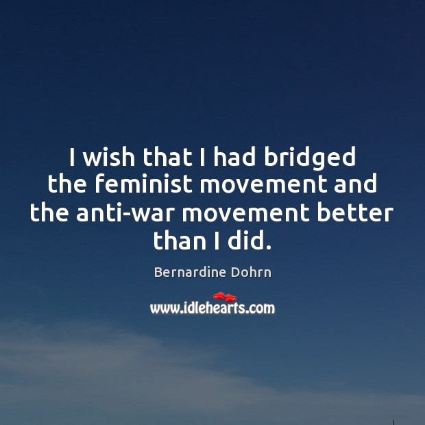 I wish that I had bridged the feminist movement and the anti-war Image