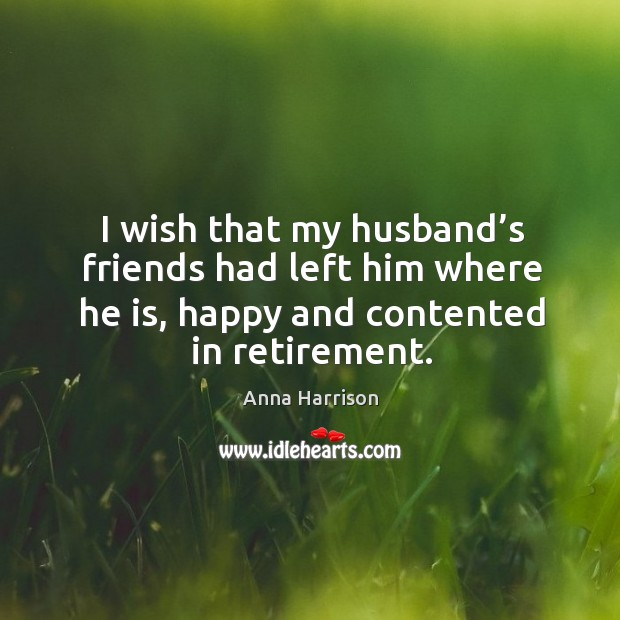 Image, I wish that my husband's friends had left him where he is, happy and contented in retirement.