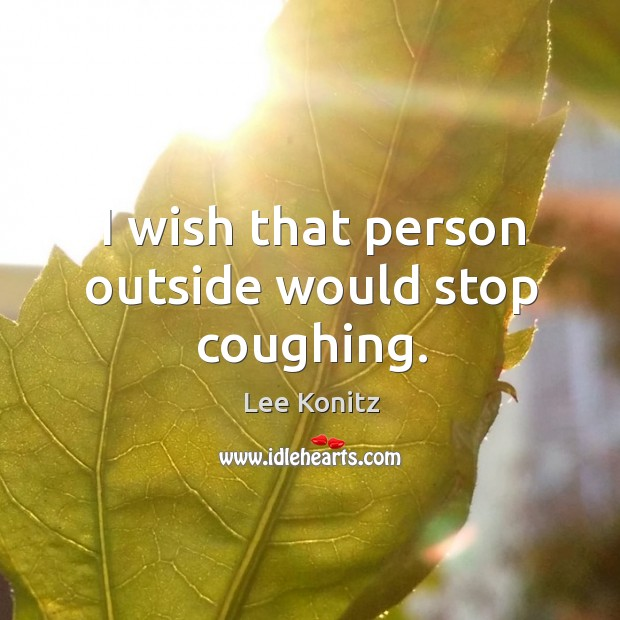 I wish that person outside would stop coughing. Image
