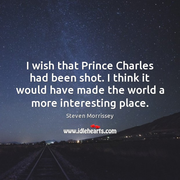 I wish that Prince Charles had been shot. I think it would Steven Morrissey Picture Quote