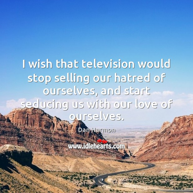 I wish that television would stop selling our hatred of ourselves, and Dan Harmon Picture Quote