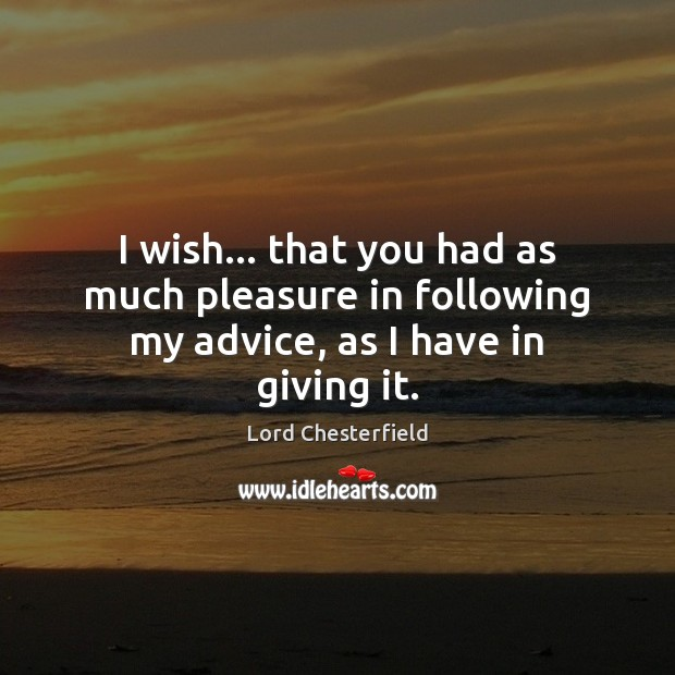 I wish… that you had as much pleasure in following my advice, as I have in giving it. Image